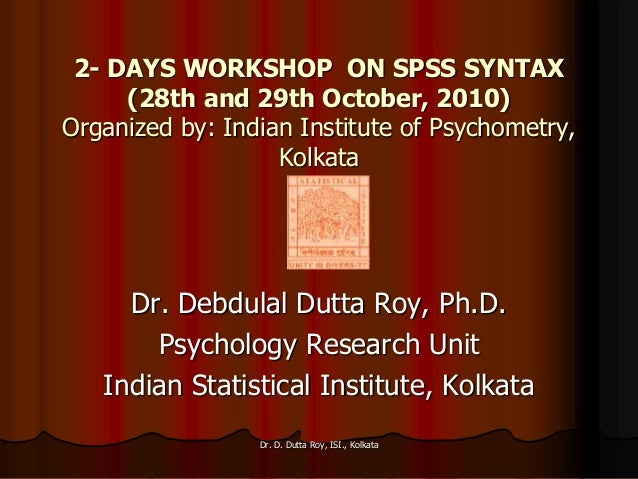 2- DAYS WORKSHOP ON SPSS SYNTAX (28th and 29th October, 2010) Organized by: Indian Institute of Psychometry, Kolkata Dr. D...