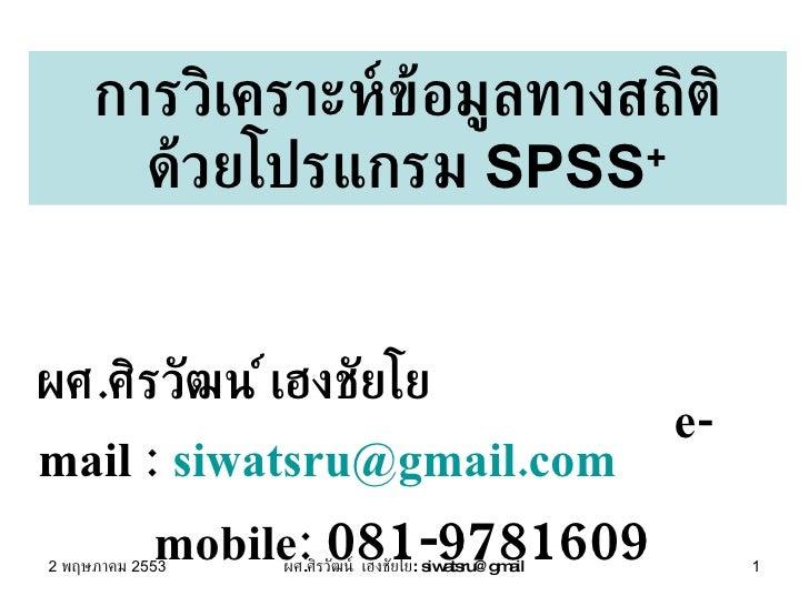 การวิเคราะห์ข้อมูลทางสถิติ ด้วยโปรแกรม  SPSS + ผศ . ศิรวัฒน์ เฮงชัยโย  e-mail :  [email_address]   mobile:  081-9781609