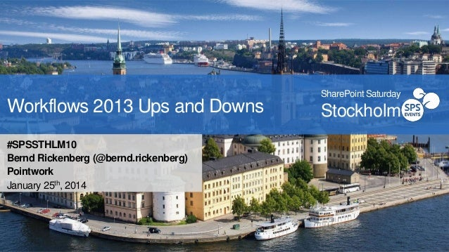 Workflows 2013 Ups and Downs #SPSSTHLM10 Bernd Rickenberg (@bernd.rickenberg) Pointwork January 25th, 2014  SharePoint Sat...