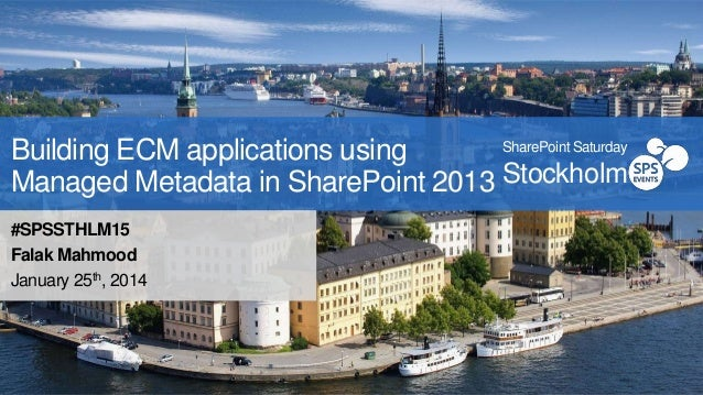 SharePoint Saturday Building ECM applications using Managed Metadata in SharePoint 2013 Stockholm  #SPSSTHLM15 Falak Mahmo...