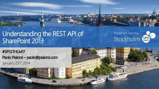 Understanding the REST API of SharePoint 2013 #SPSSTHLM17 Paolo Pialorsi – paolo@pialorsi.com January 25th, 2014  SharePoi...