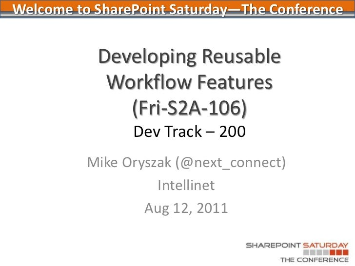 Developing Reusable Workflow Features (Fri-S2A-106)Dev Track – 200<br />Mike Oryszak (@next_connect)<br />Intellinet<br />...