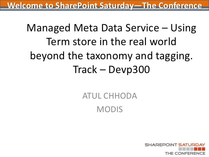 Managed Meta Data Service – Using Term store in the real worldbeyond the taxonomy and tagging.Track – Devp300<br />ATUL CH...