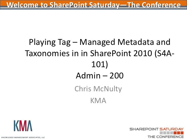 Welcome to SharePoint Saturday—The Conference     Playing Tag – Managed Metadata and    Taxonomies in in SharePoint 2010 (...