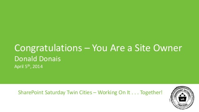 SharePoint Saturday Twin Cities – Working On It . . . Together! Congratulations – You Are a Site Owner Donald Donais April...
