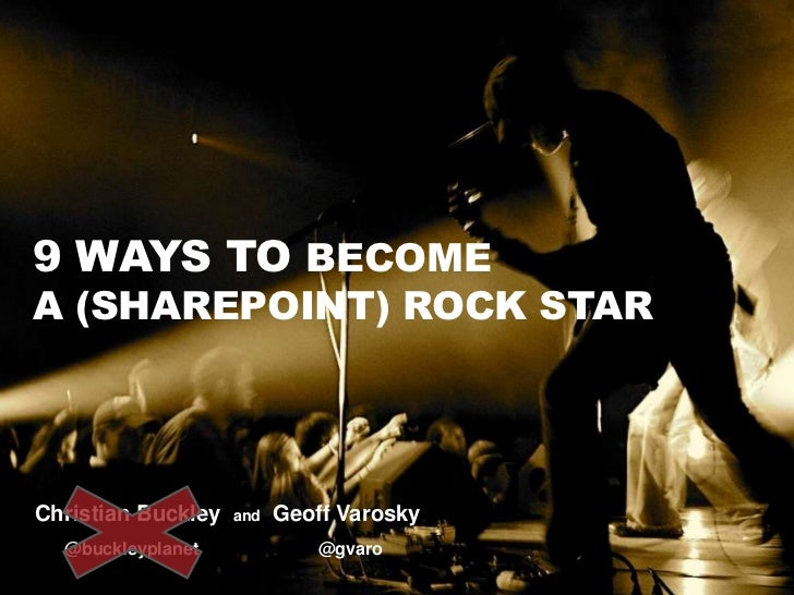 9 Ways to Become a (SharePoint) Rock Star<br />Christian Buckley  and  Geoff Varosky<br />      @buckleyplanet            ...
