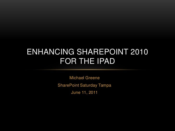 Michael Greene<br />SharePoint Saturday Tampa<br />June 11, 2011<br />ENHANCING SHAREPOINT 2010FOR THE IPAD<br />