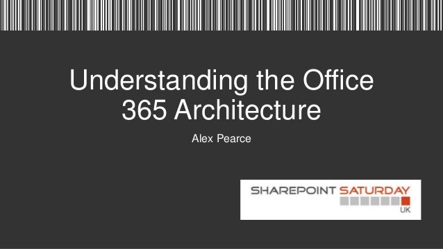 Understanding the Office 365 Architecture Alex Pearce