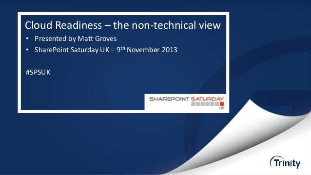 Cloud Readiness – the non-technical view • Presented by Matt Groves • SharePoint Saturday UK – 9th November 2013  #SPSUK