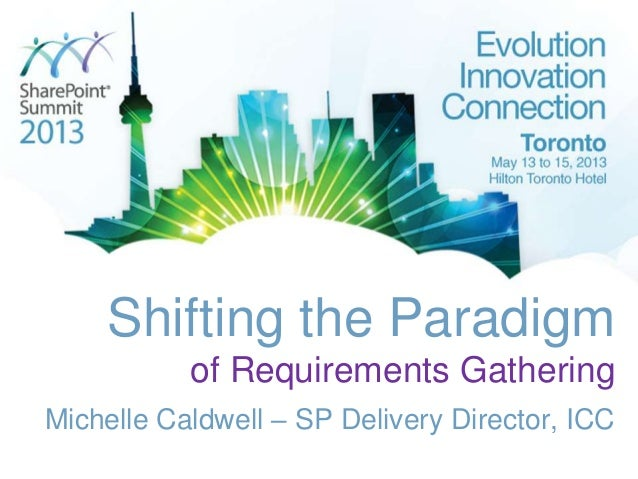 Shifting the Paradigmof Requirements GatheringMichelle Caldwell – SP Delivery Director, ICC