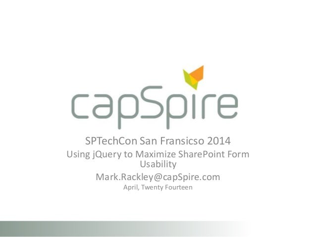 SPTechCon San Fransicso 2014 Using jQuery to Maximize SharePoint Form Usability Mark.Rackley@capSpire.com April, Twenty Fo...