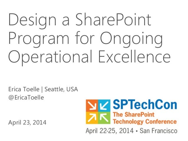 Design a SharePoint Program for Ongoing Operational Excellence Erica Toelle | Seattle, USA @EricaToelle April 23, 2014