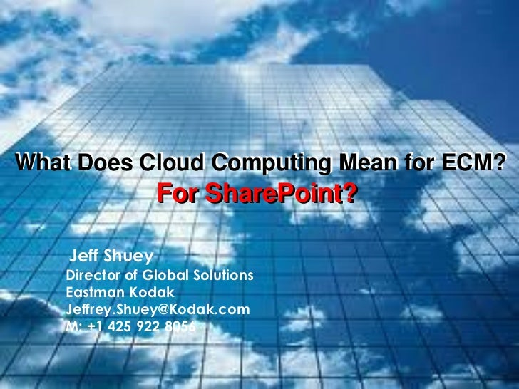What Does Cloud Computing Mean for ECM?                 For SharePoint?    Jeff Shuey    Director of Global Solutions    E...