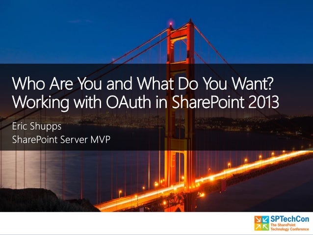 SPTECHCON - Who are You and What Do You Want - Working with OAuth in SharePoint 2013