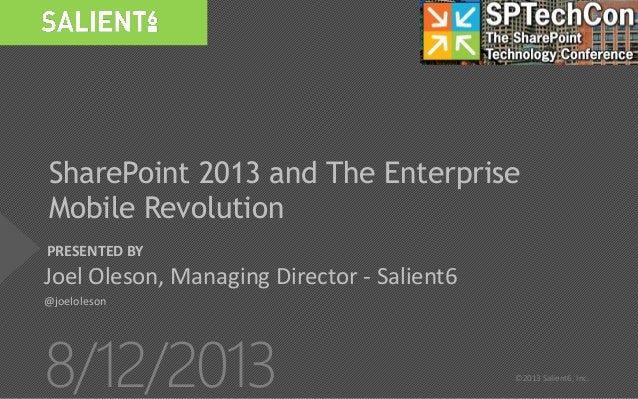 PRESENTED BY 8/12/2013 ©2013 Salient6, Inc. SharePoint 2013 and The Enterprise Mobile Revolution Joel Oleson, Managing Dir...