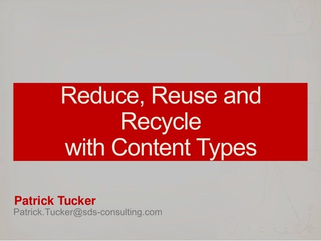 Reduce, Reuse and Recycle with Content Types - SPTechCon 2013