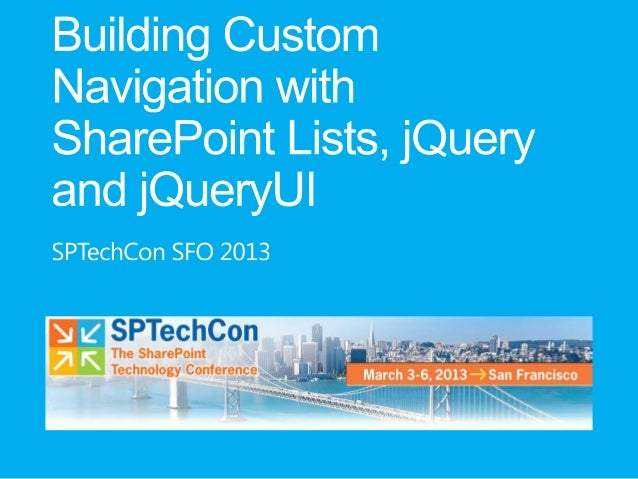SPTechCon SFO 2013 - Building Custom Navigation with SharePoint Lists, jQuery, and jQueryUI