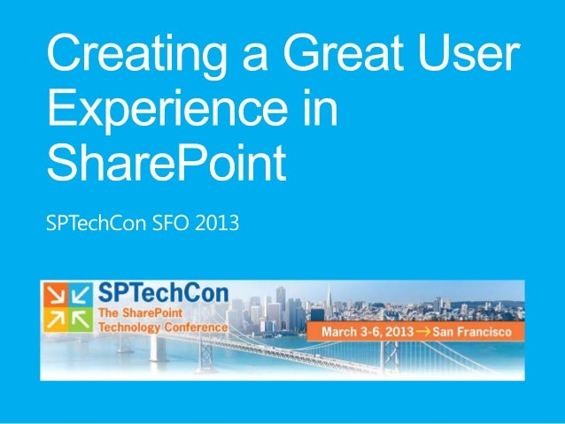SPTechCon SFO 2013 - Creating a Great User Experience in Sharepoint