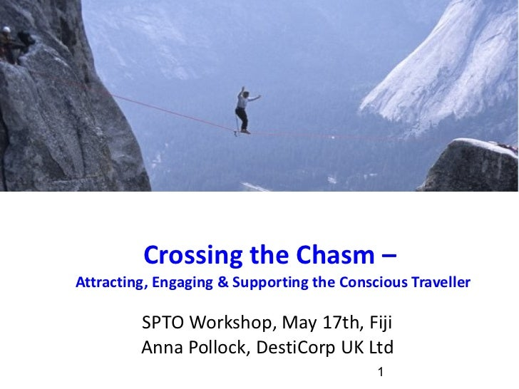 Crossing the Chasm –  Attracting, Engaging & Supporting the Conscious Traveller SPTO Workshop, May 17th, Fiji Anna Pollock...