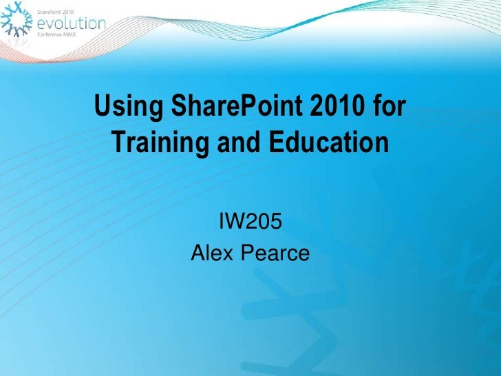 Using SharePoint 2010 for Training and Education<br />IW205<br />Alex Pearce<br />