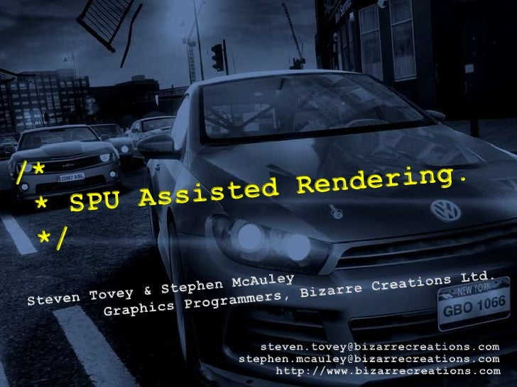 /* * SPU Assisted Rendering. */<br />Steven Tovey & Stephen McAuley<br />Graphics Programmers, Bizarre Creations Ltd.<br /...