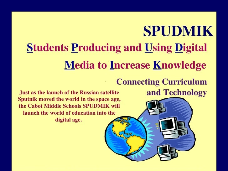 SPUDMIK S tudents  P roducing and  U sing  D igital  M edia to  I ncrease  K nowledge   Connecting Curriculum and Technolo...