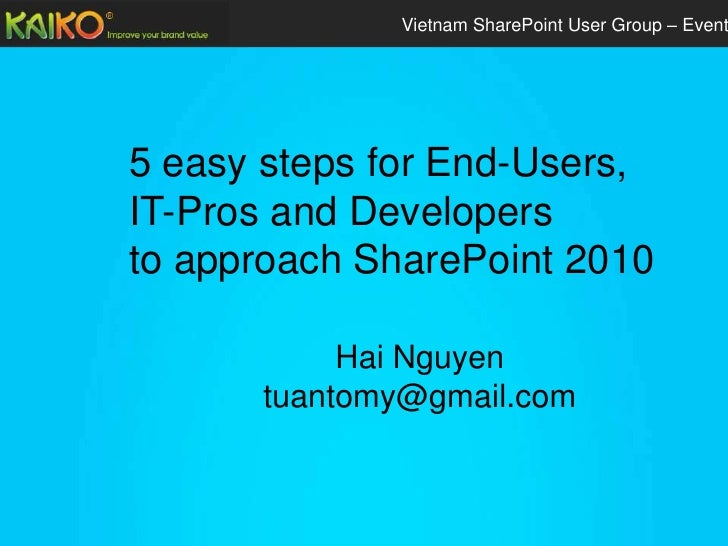 Vietnam SharePoint User Group – Event5 easy steps for End-Users,IT-Pros and Developersto approach SharePoint 2010         ...