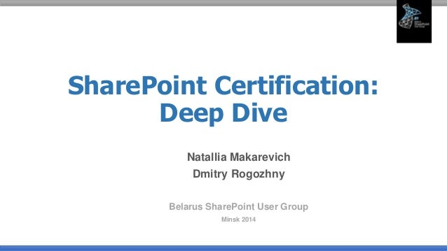 SharePoint Certification: Deep Dive Natallia Makarevich Dmitry Rogozhny Belarus SharePoint User Group Minsk 2014