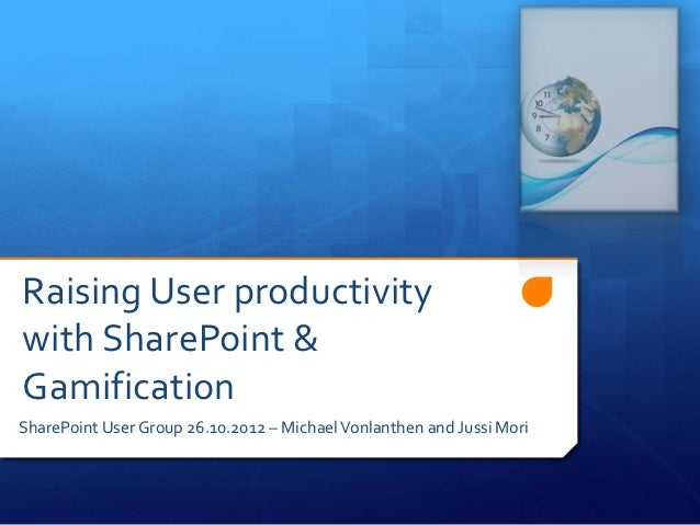 Raising User productivitywith SharePoint &GamificationSharePoint User Group 26.10.2012 – Michael Vonlanthen and Jussi Mori