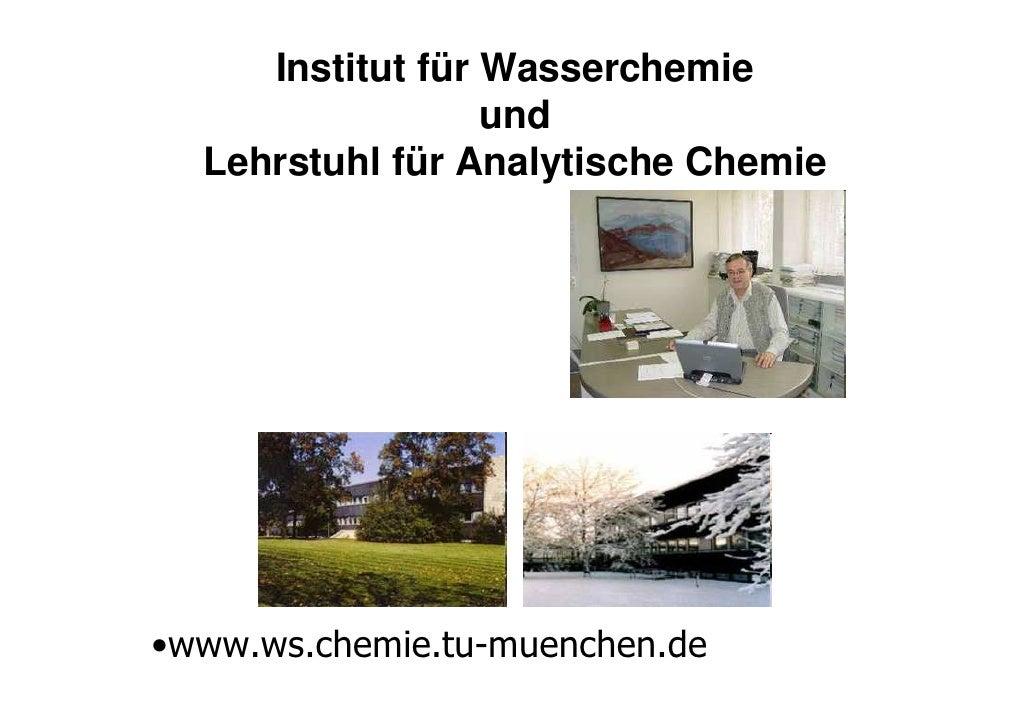 Institut für Wasserchemie                   und   Lehrstuhl für Analytische Chemie     •www.ws.chemie.tu-muenchen.de