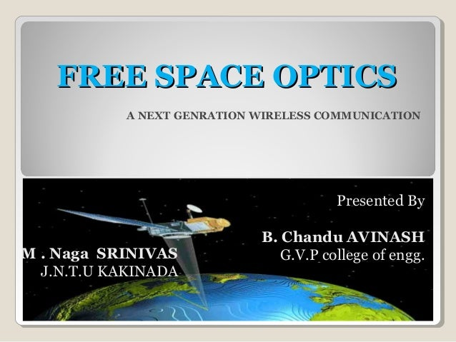 FREE SPACE OPTICSFREE SPACE OPTICS A NEXT GENRATION WIRELESS COMMUNICATION Presented By B. Chandu AVINASH G.V.P college of...