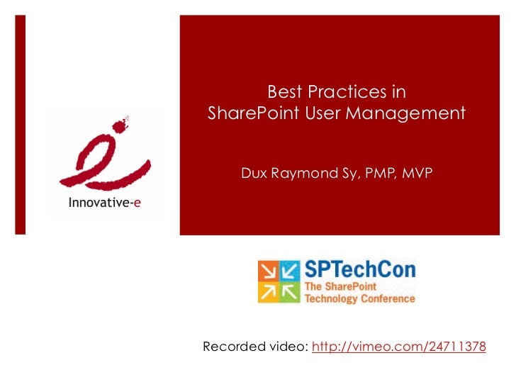 Best Practices inSharePoint User Management     Dux Raymond Sy, PMP, MVPRecorded video: http://vimeo.com/24711378