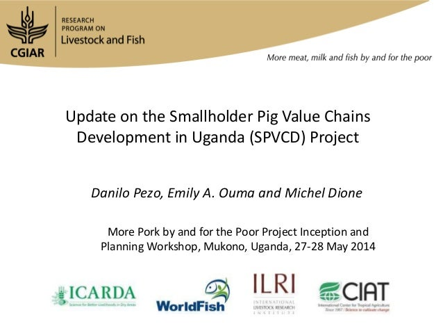 Update on the Smallholder Pig Value Chains Development in Uganda (SPVCD) Project Danilo Pezo, Emily A. Ouma and Michel Dio...