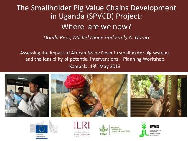 The Smallholder Pig Value Chains Developmentin Uganda (SPVCD) Project:Where are we now?Danilo Pezo, Michel Dione and Emily...