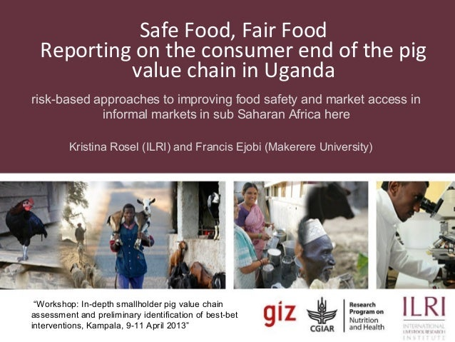 Safe Food, Fair FoodReporting on the consumer end of the pigvalue chain in Ugandarisk-based approaches to improving food s...