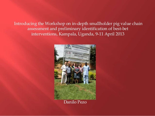 Introducing the Workshop on in-depth smallholder pig value chain assessment and preliminary identification of best-bet interventions, Kampala, Uganda, 9-11 April 2013