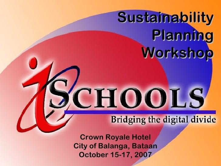 Sustainability Planning Workshop Crown Royale Hotel City of Balanga, Bataan October 15-17, 2007