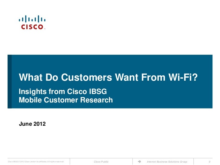What Do Customers Want From Wi-Fi?             Insights from Cisco IBSG             Mobile Customer Research             J...