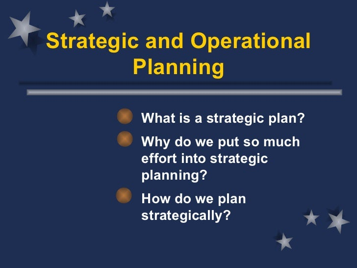Strategic and Operational Planning What is a strategic plan? Why do we put so much effort into strategic planning? How do ...