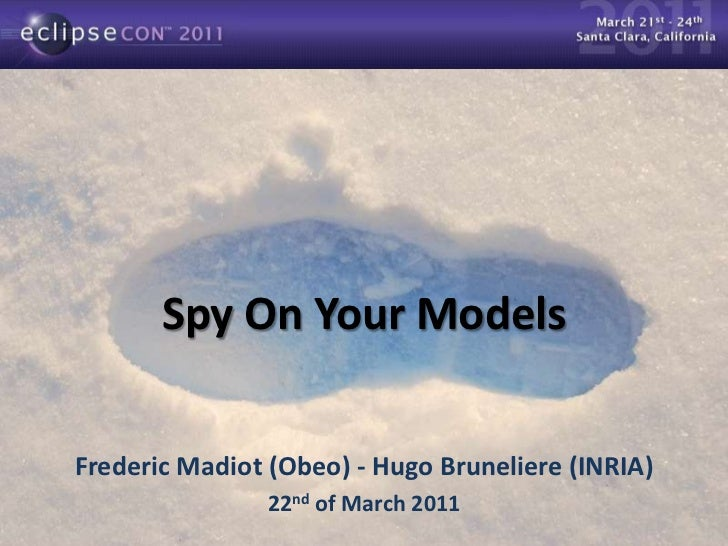 Spy On Your Models Frederic Madiot (Obeo) - Hugo Bruneliere (INRIA)  22 nd  of March 2011