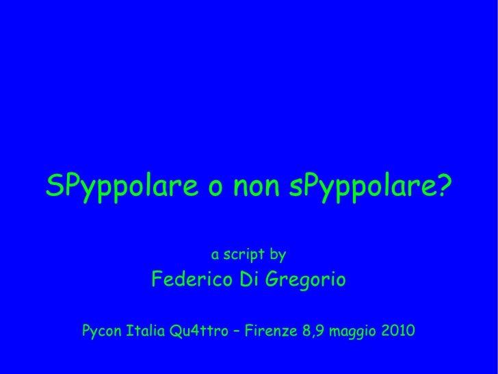SPyppolare o non sPyppolare?                     a script by            Federico Di Gregorio    Pycon Italia Qu4ttro – Fir...