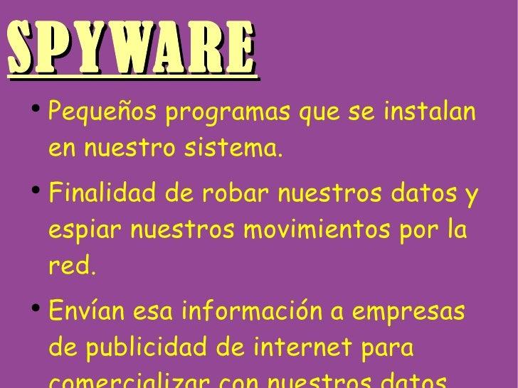 SPYWARE <ul><li>Pequeños programas que se instalan en nuestro sistema. </li></ul><ul><li>Finalidad de robar nuestros datos...