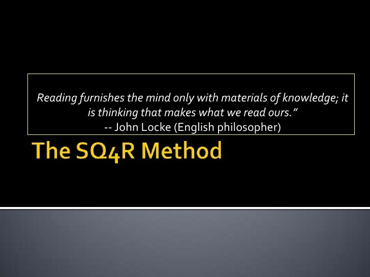 The SQ4R Method<br />Reading furnishes the mind only with materials of knowledge; it is thinking that makes what we read o...