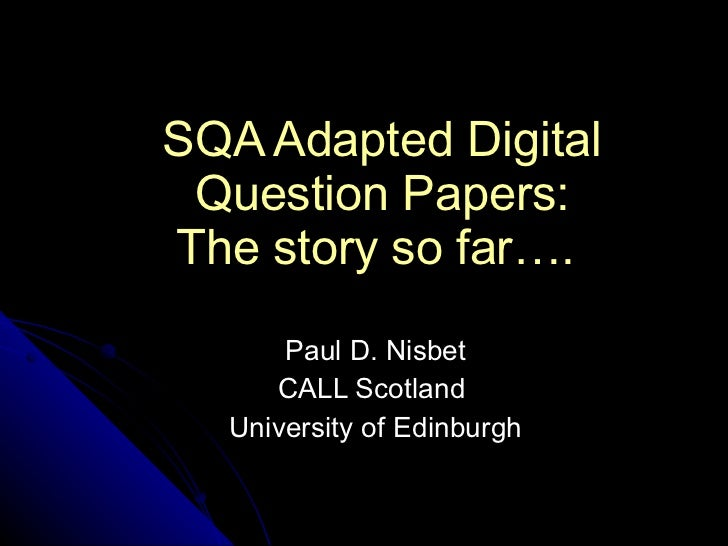 SQA Adapted Digital Question Papers: The story so far….   Paul D. Nisbet CALL Scotland  University of Edinburgh