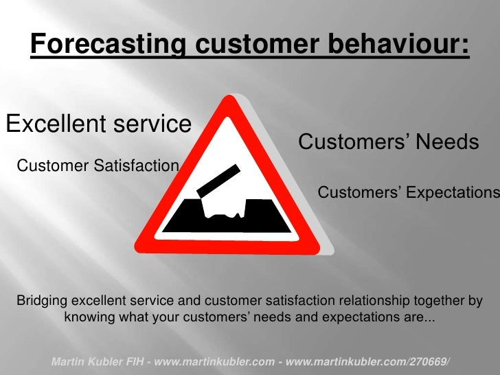 Forecasting customer behaviour:<br />Excellent service <br />Customers' Needs<br />Customer Satisfaction<br />Customers' E...