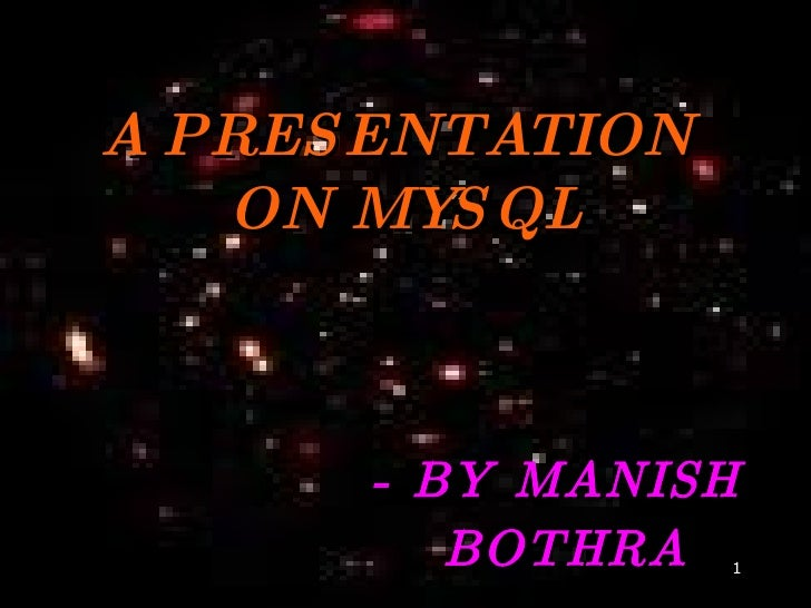 A PRESENTATION  ON MYSQL - BY MANISH  BOTHRA