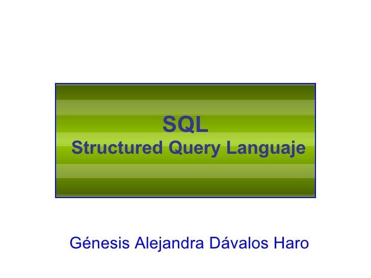 SQL  Structured Query Languaje Génesis Alejandra Dávalos Haro