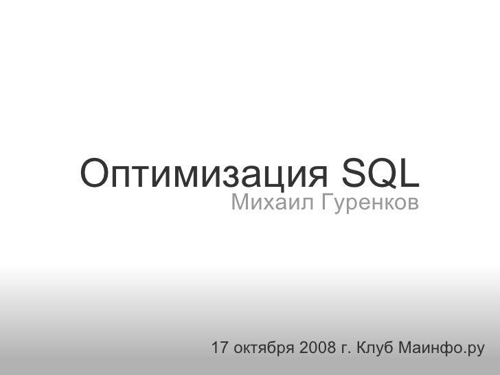 Оптимизация SQL        Михаил Гуренков          17 октября 2008 г. Клуб Маинфо.ру