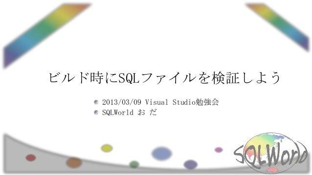 ビルド時にSQLファイルを検証しよう    2013/03/09 Visual Studio勉強会    SQLWorld お だ