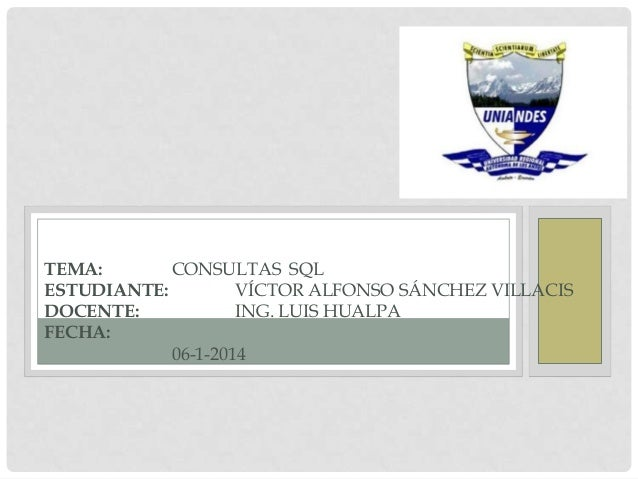 TEMA: CONSULTAS SQL ESTUDIANTE: VÍCTOR ALFONSO SÁNCHEZ VILLACIS DOCENTE: ING. LUIS HUALPA FECHA: 06-1-2014